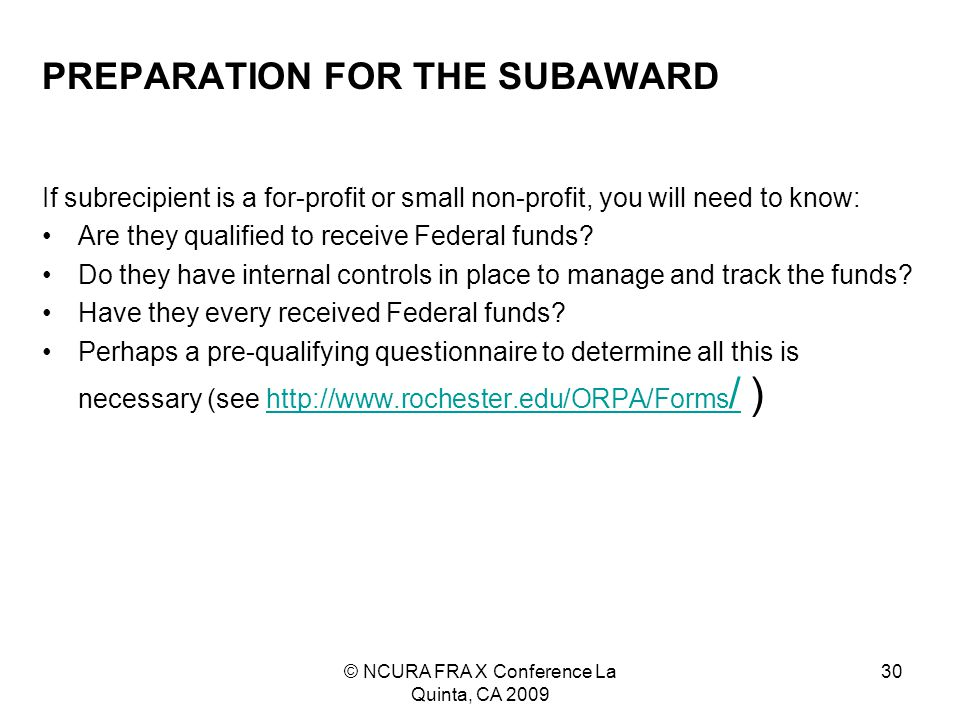 © NCURA FRA X Conference La Quinta, CA 2009 30 PREPARATION FOR THE SUBAWARD If subrecipient is a for-profit or small non-profit, you will need to know: Are they qualified to receive Federal funds.