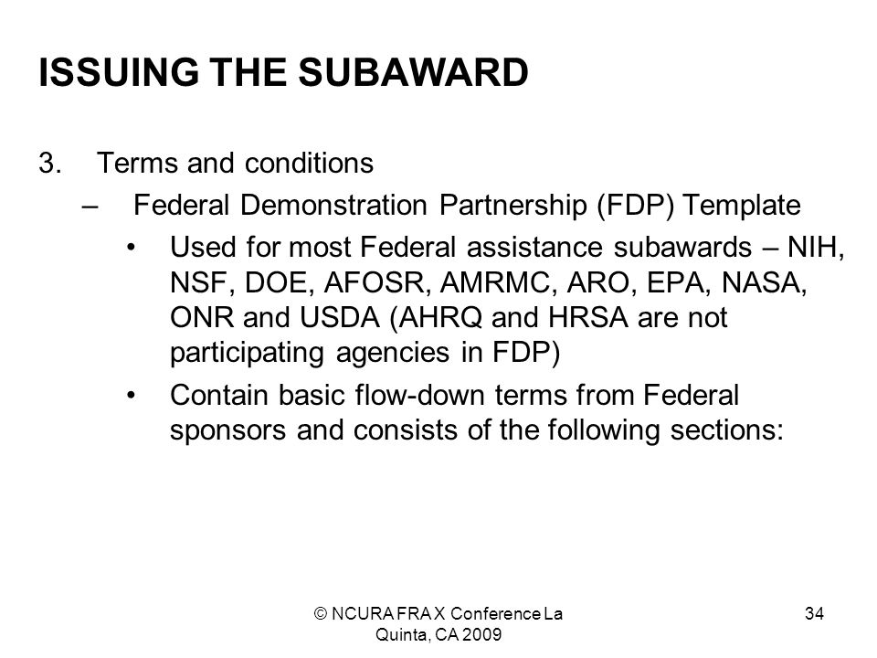 © NCURA FRA X Conference La Quinta, CA 2009 34 ISSUING THE SUBAWARD 3.Terms and conditions –Federal Demonstration Partnership (FDP) Template Used for most Federal assistance subawards – NIH, NSF, DOE, AFOSR, AMRMC, ARO, EPA, NASA, ONR and USDA (AHRQ and HRSA are not participating agencies in FDP) Contain basic flow-down terms from Federal sponsors and consists of the following sections: