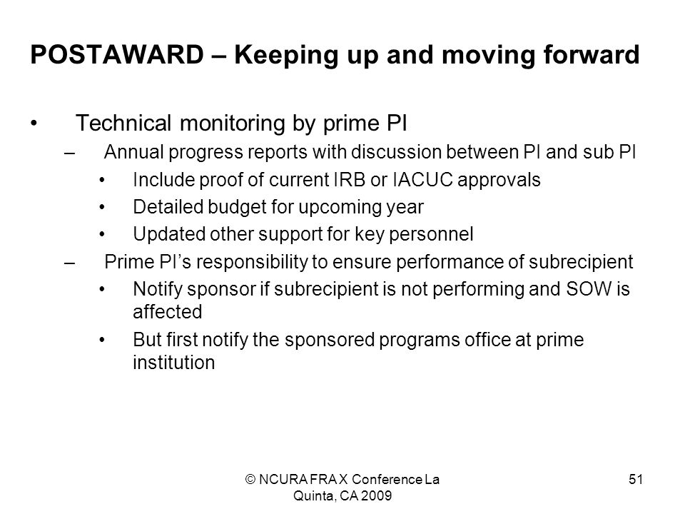 © NCURA FRA X Conference La Quinta, CA 2009 51 POSTAWARD – Keeping up and moving forward Technical monitoring by prime PI –Annual progress reports with discussion between PI and sub PI Include proof of current IRB or IACUC approvals Detailed budget for upcoming year Updated other support for key personnel –Prime PI's responsibility to ensure performance of subrecipient Notify sponsor if subrecipient is not performing and SOW is affected But first notify the sponsored programs office at prime institution