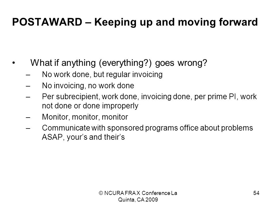 © NCURA FRA X Conference La Quinta, CA 2009 54 POSTAWARD – Keeping up and moving forward What if anything (everything ) goes wrong.
