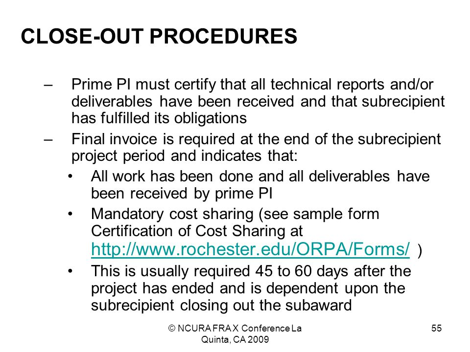 © NCURA FRA X Conference La Quinta, CA 2009 55 CLOSE-OUT PROCEDURES –Prime PI must certify that all technical reports and/or deliverables have been received and that subrecipient has fulfilled its obligations –Final invoice is required at the end of the subrecipient project period and indicates that: All work has been done and all deliverables have been received by prime PI Mandatory cost sharing (see sample form Certification of Cost Sharing at http://www.rochester.edu/ORPA/Forms/ ) http://www.rochester.edu/ORPA/Forms/ This is usually required 45 to 60 days after the project has ended and is dependent upon the subrecipient closing out the subaward