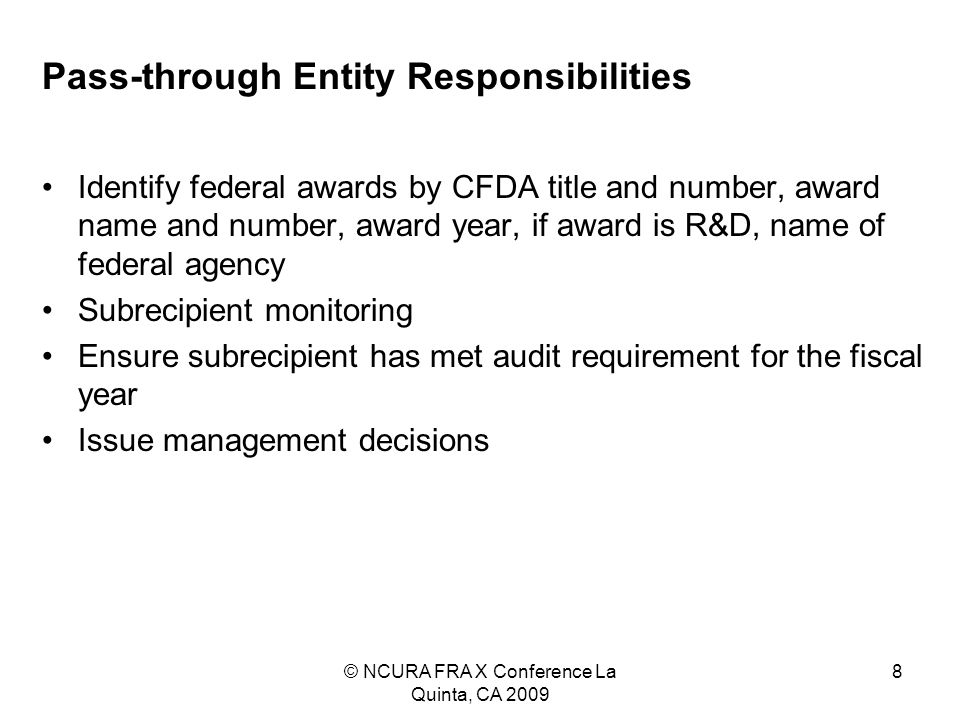 © NCURA FRA X Conference La Quinta, CA 2009 8 Pass-through Entity Responsibilities Identify federal awards by CFDA title and number, award name and number, award year, if award is R&D, name of federal agency Subrecipient monitoring Ensure subrecipient has met audit requirement for the fiscal year Issue management decisions