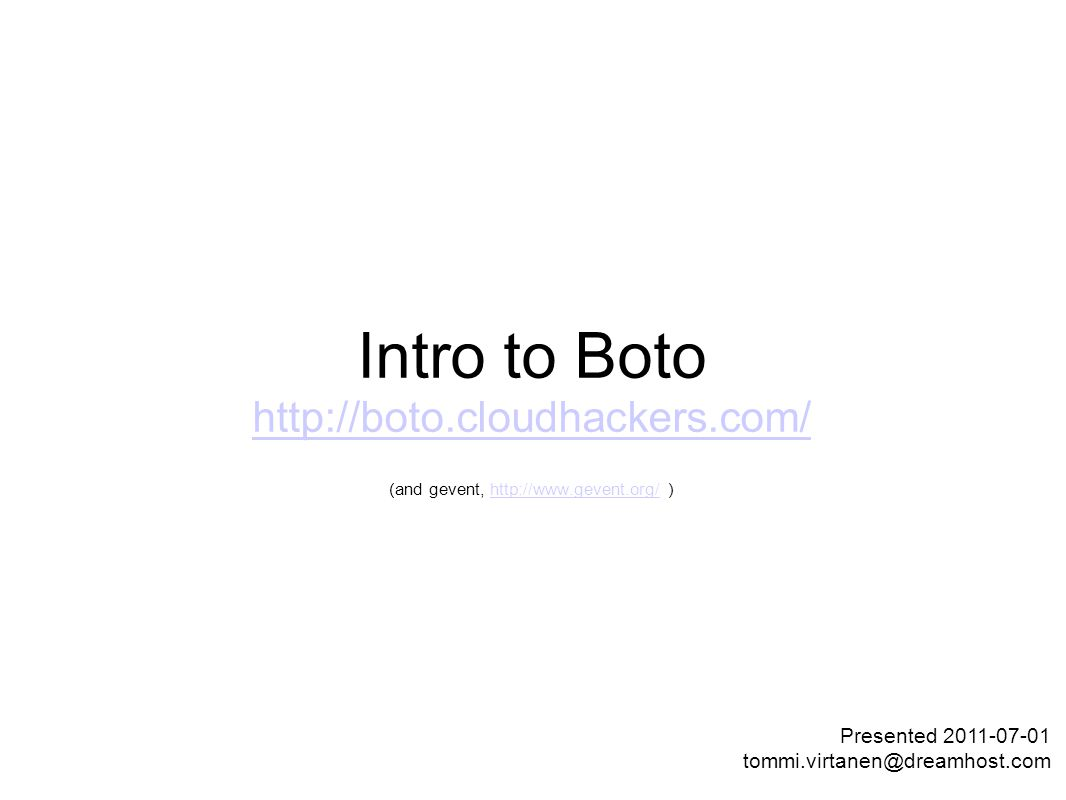 Intro to Boto http://boto.cloudhackers.com/ http://boto.cloudhackers.com/ (and gevent, http://www.gevent.org/ )http://www.gevent.org/ Presented 2011-07-01 tommi.virtanen@dreamhost.com