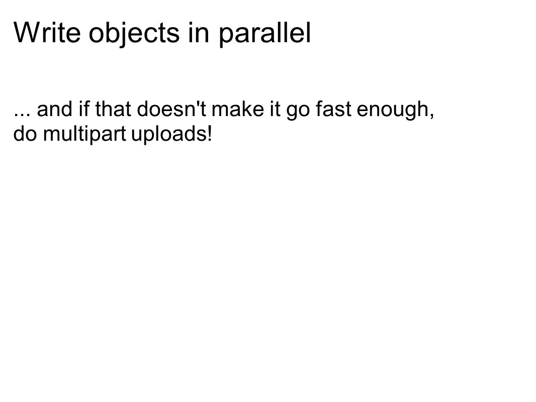 Write objects in parallel... and if that doesn t make it go fast enough, do multipart uploads!