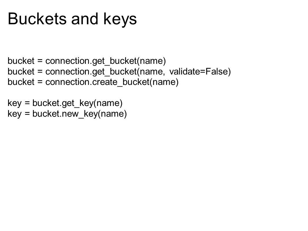 Buckets and keys bucket = connection.get_bucket(name) bucket = connection.get_bucket(name, validate=False) bucket = connection.create_bucket(name) key
