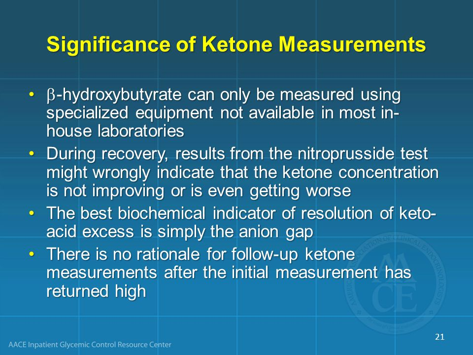 Significance of Ketone Measurements  -hydroxybutyrate can only be measured using specialized equipment not available in most in- house laboratories  -hydroxybutyrate can only be measured using specialized equipment not available in most in- house laboratories During recovery, results from the nitroprusside test might wrongly indicate that the ketone concentration is not improving or is even getting worseDuring recovery, results from the nitroprusside test might wrongly indicate that the ketone concentration is not improving or is even getting worse The best biochemical indicator of resolution of keto- acid excess is simply the anion gapThe best biochemical indicator of resolution of keto- acid excess is simply the anion gap There is no rationale for follow-up ketone measurements after the initial measurement has returned highThere is no rationale for follow-up ketone measurements after the initial measurement has returned high 21