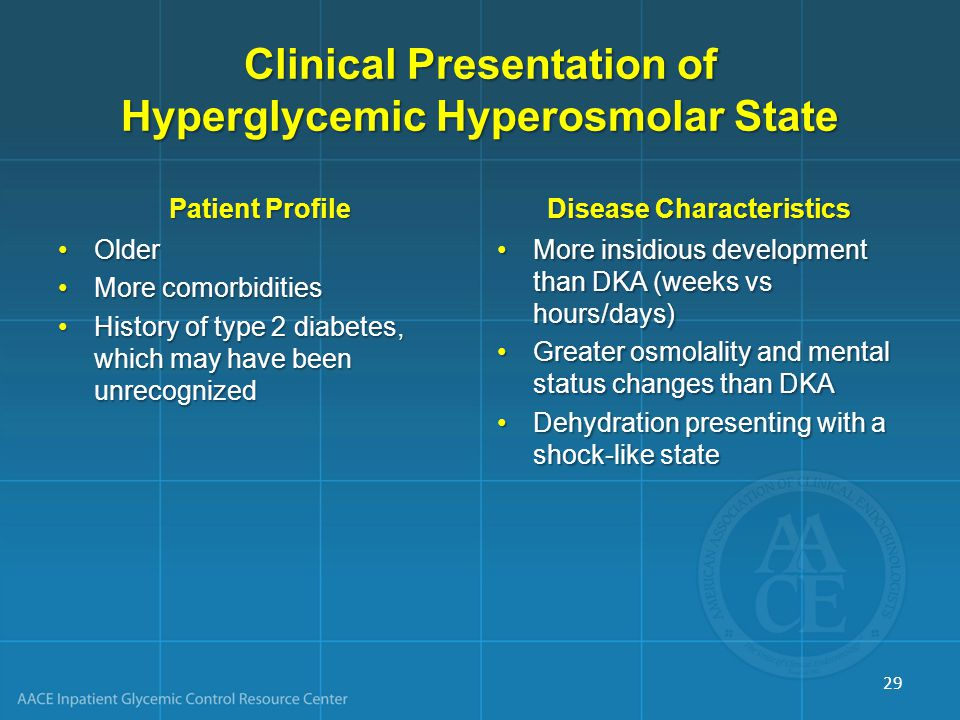 Clinical Presentation of Hyperglycemic Hyperosmolar State Patient Profile Older More comorbidities History of type 2 diabetes, which may have been unrecognized Disease Characteristics More insidious development than DKA (weeks vs hours/days) Greater osmolality and mental status changes than DKA Dehydration presenting with a shock-like state 29