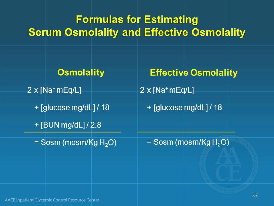 Formulas for Estimating Serum Osmolality and Effective Osmolality OsmolalityEffective Osmolality 2x [Na + mEq/L] + [glucose mg/dL] / 18 + [BUN mg/dL] / 2.8 = Sosm (mosm/Kg H 2 O) 33