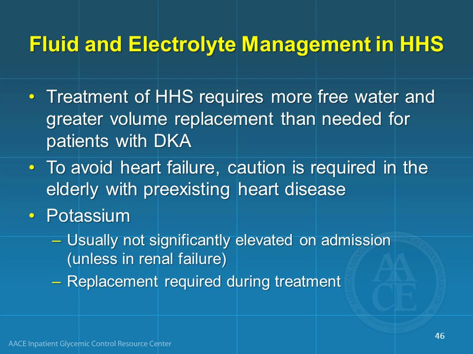 Fluid and Electrolyte Management in HHS Treatment of HHS requires more free water and greater volume replacement than needed for patients with DKATreatment of HHS requires more free water and greater volume replacement than needed for patients with DKA To avoid heart failure, caution is required in the elderly with preexisting heart diseaseTo avoid heart failure, caution is required in the elderly with preexisting heart disease PotassiumPotassium –Usually not significantly elevated on admission (unless in renal failure) –Replacement required during treatment 46