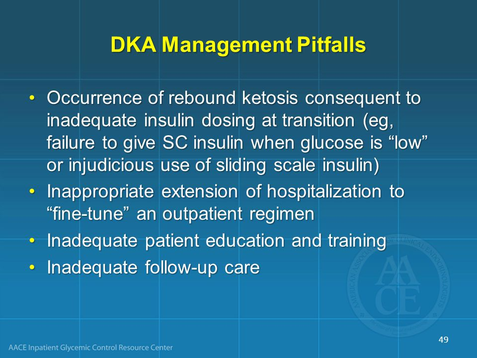 DKA Management Pitfalls Occurrence of rebound ketosis consequent to inadequate insulin dosing at transition (eg, failure to give SC insulin when glucose is low or injudicious use of sliding scale insulin)Occurrence of rebound ketosis consequent to inadequate insulin dosing at transition (eg, failure to give SC insulin when glucose is low or injudicious use of sliding scale insulin) Inappropriate extension of hospitalization to fine-tune an outpatient regimenInappropriate extension of hospitalization to fine-tune an outpatient regimen Inadequate patient education and trainingInadequate patient education and training Inadequate follow-up careInadequate follow-up care 49