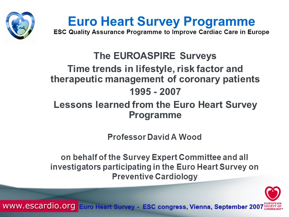 Euro Heart Survey - ESC congress, Vienna, September 2007 Conclusions Increasing prevalence of diabetes, both self reported and undetected, and deteriorating therapeutic control [93%] above the therapeutic target of < 6.1 mmol/l Increased use of anti-platelets, beta- blockers, ACE/ARB's, statins and diuretics with a lower use of CCB's.