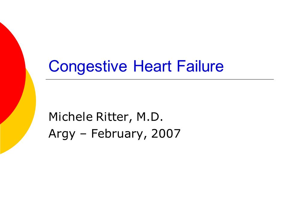Congestive Heart Failure Michele Ritter, M.D. Argy – February, 2007