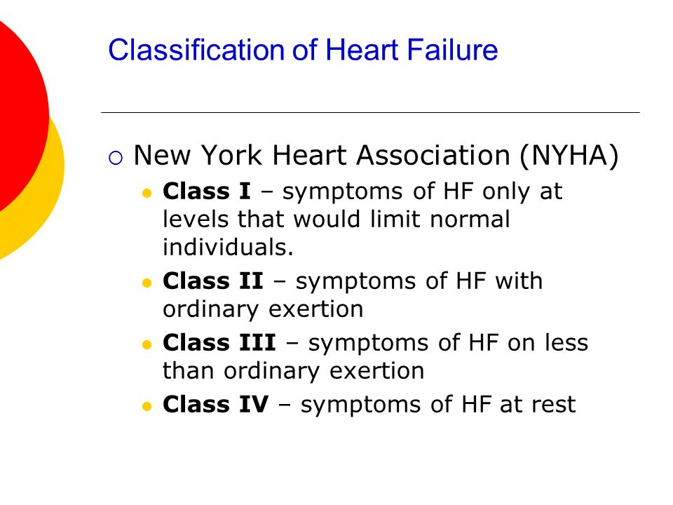 Classification of Heart Failure  New York Heart Association (NYHA) Class I – symptoms of HF only at levels that would limit normal individuals.