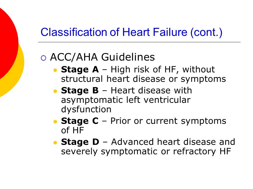 Classification of Heart Failure (cont.)  ACC/AHA Guidelines Stage A – High risk of HF, without structural heart disease or symptoms Stage B – Heart disease with asymptomatic left ventricular dysfunction Stage C – Prior or current symptoms of HF Stage D – Advanced heart disease and severely symptomatic or refractory HF