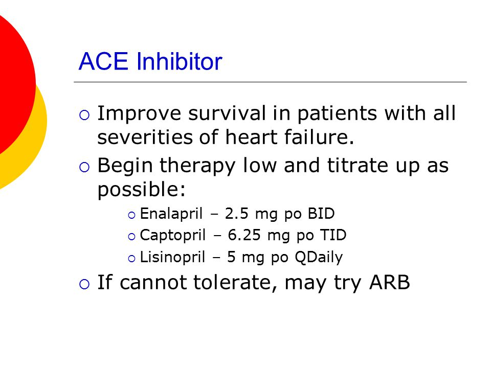 ACE Inhibitor  Improve survival in patients with all severities of heart failure.  Begin therapy low and titrate up as possible:  Enalapril – 2.5 m