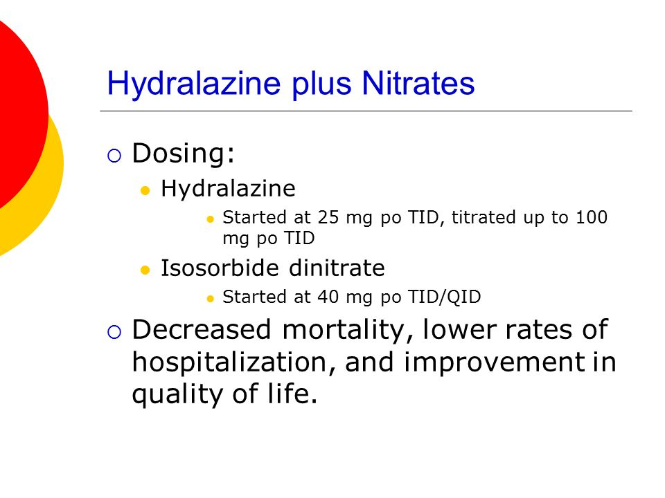 Hydralazine plus Nitrates  Dosing: Hydralazine Started at 25 mg po TID, titrated up to 100 mg po TID Isosorbide dinitrate Started at 40 mg po TID/QID