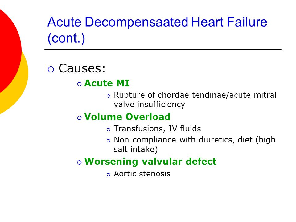 Acute Decompensaated Heart Failure (cont.)  Causes:  Acute MI  Rupture of chordae tendinae/acute mitral valve insufficiency  Volume Overload  Transfusions, IV fluids  Non-compliance with diuretics, diet (high salt intake)  Worsening valvular defect  Aortic stenosis