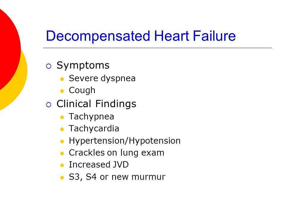 Decompensated Heart Failure  Symptoms Severe dyspnea Cough  Clinical Findings Tachypnea Tachycardia Hypertension/Hypotension Crackles on lung exam I