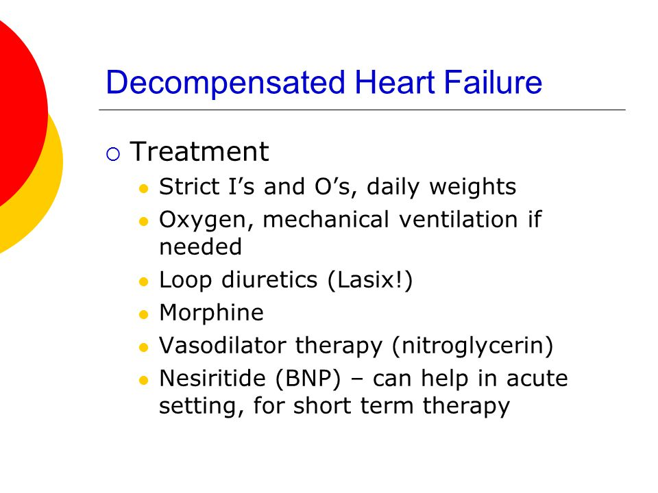 Decompensated Heart Failure  Treatment Strict I's and O's, daily weights Oxygen, mechanical ventilation if needed Loop diuretics (Lasix!) Morphine Va