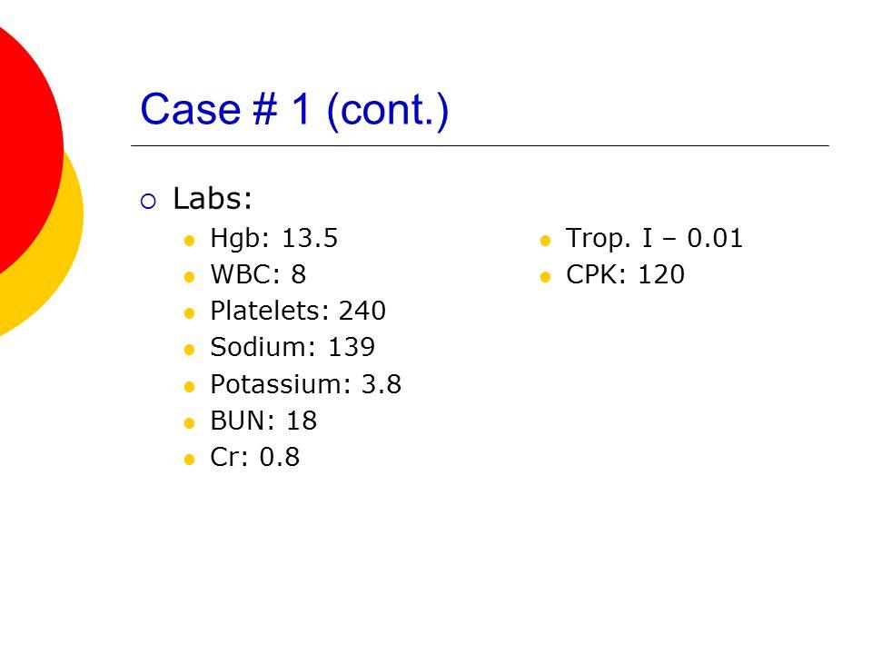 Case # 1 (cont.)  Labs: Hgb: 13.5 WBC: 8 Platelets: 240 Sodium: 139 Potassium: 3.8 BUN: 18 Cr: 0.8 Trop. I – 0.01 CPK: 120