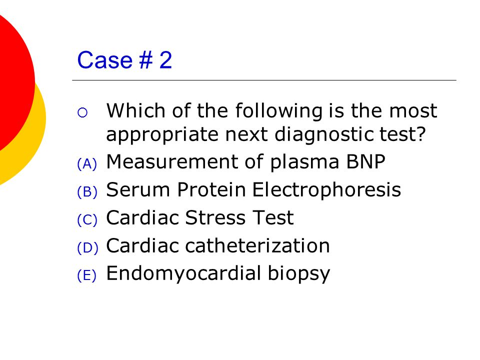 Case # 2  Which of the following is the most appropriate next diagnostic test.