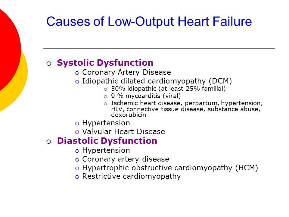 Causes of Low-Output Heart Failure  Systolic Dysfunction  Coronary Artery Disease  Idiopathic dilated cardiomyopathy (DCM)  50% idiopathic (at lea