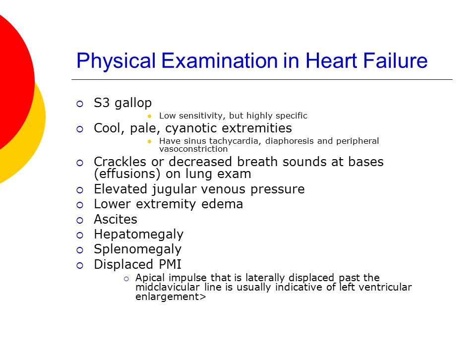 Physical Examination in Heart Failure  S3 gallop Low sensitivity, but highly specific  Cool, pale, cyanotic extremities Have sinus tachycardia, diaphoresis and peripheral vasoconstriction  Crackles or decreased breath sounds at bases (effusions) on lung exam  Elevated jugular venous pressure  Lower extremity edema  Ascites  Hepatomegaly  Splenomegaly  Displaced PMI  Apical impulse that is laterally displaced past the midclavicular line is usually indicative of left ventricular enlargement>