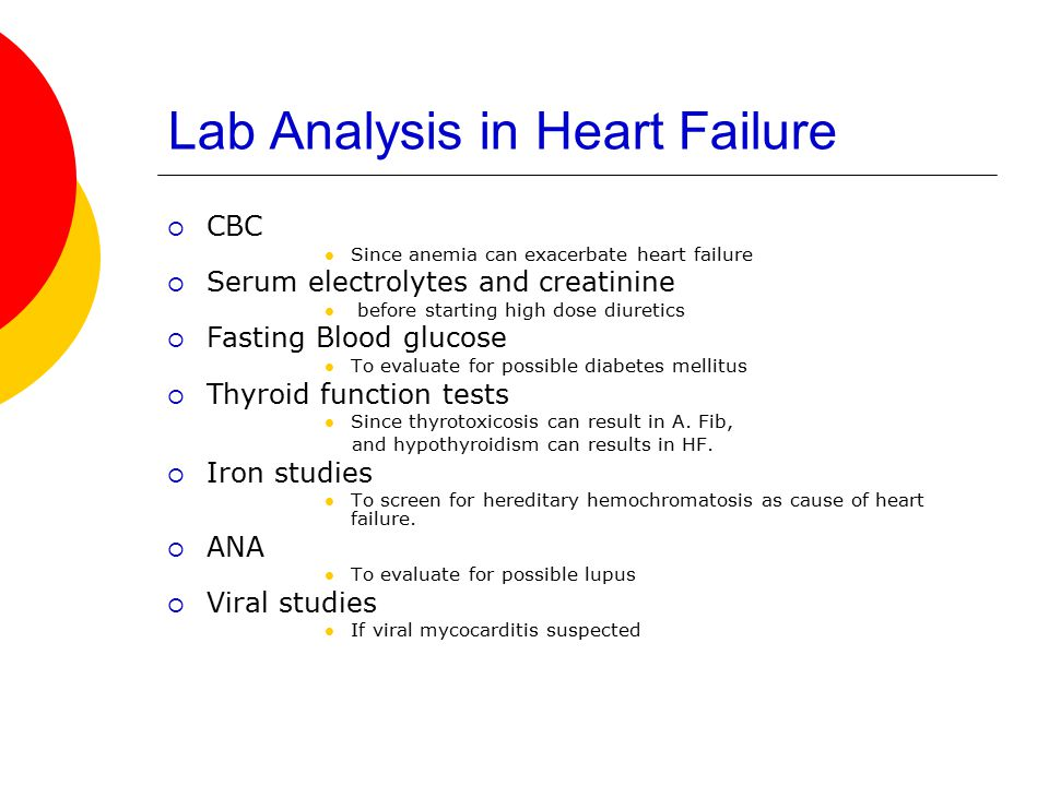 Lab Analysis in Heart Failure  CBC Since anemia can exacerbate heart failure  Serum electrolytes and creatinine before starting high dose diuretics  Fasting Blood glucose To evaluate for possible diabetes mellitus  Thyroid function tests Since thyrotoxicosis can result in A.