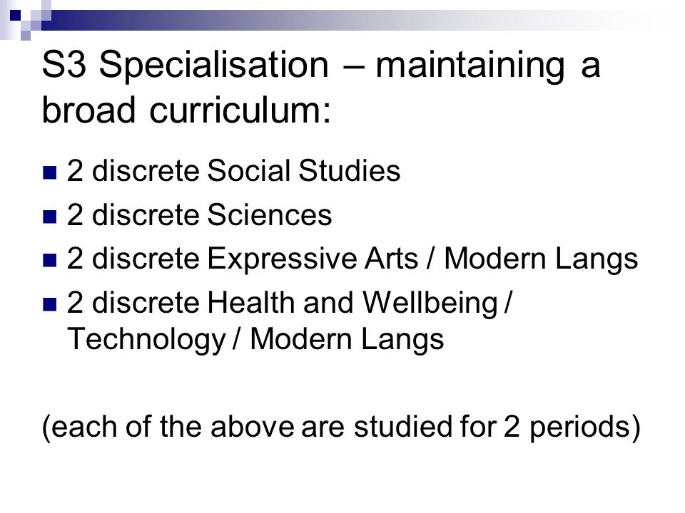 S3 Specialisation – maintaining a broad curriculum: 2 discrete Social Studies 2 discrete Sciences 2 discrete Expressive Arts / Modern Langs 2 discrete Health and Wellbeing / Technology / Modern Langs (each of the above are studied for 2 periods)