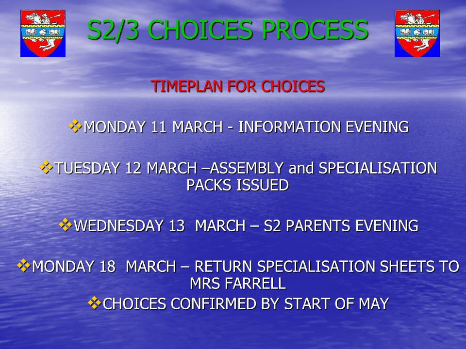S2/3 CHOICES PROCESS TIMEPLAN FOR CHOICES  MONDAY 11 MARCH - INFORMATION EVENING  TUESDAY 12 MARCH –ASSEMBLY and SPECIALISATION PACKS ISSUED  WEDNESDAY 13 MARCH – S2 PARENTS EVENING  MONDAY 18 MARCH – RETURN SPECIALISATION SHEETS TO MRS FARRELL  CHOICES CONFIRMED BY START OF MAY