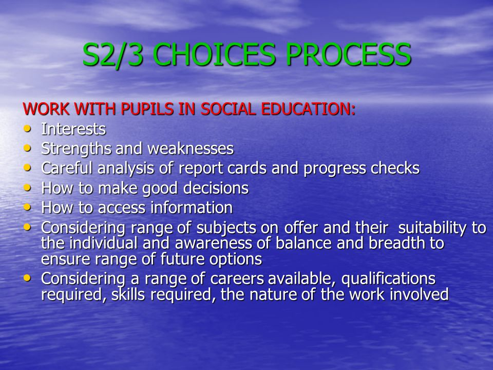 S2/3 CHOICES PROCESS WORK WITH PUPILS IN SOCIAL EDUCATION: Interests Interests Strengths and weaknesses Strengths and weaknesses Careful analysis of report cards and progress checks Careful analysis of report cards and progress checks How to make good decisions How to make good decisions How to access information How to access information Considering range of subjects on offer and their suitability to the individual and awareness of balance and breadth to ensure range of future options Considering range of subjects on offer and their suitability to the individual and awareness of balance and breadth to ensure range of future options Considering a range of careers available, qualifications required, skills required, the nature of the work involved Considering a range of careers available, qualifications required, skills required, the nature of the work involved