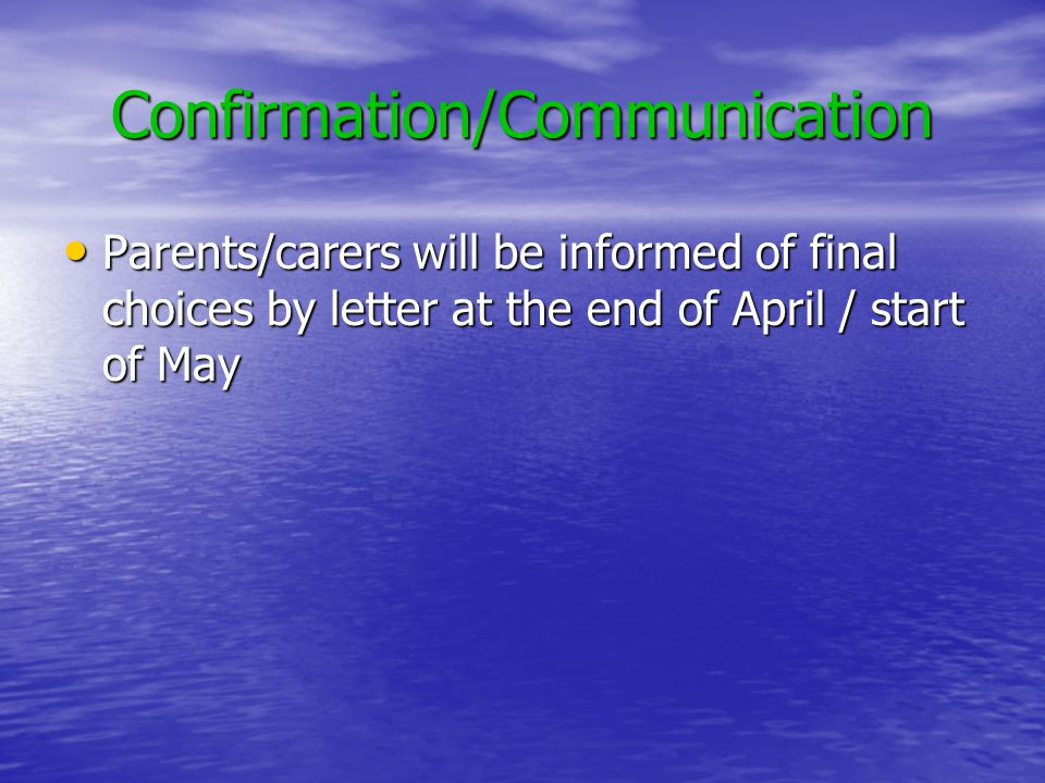 Confirmation/Communication Parents/carers will be informed of final choices by letter at the end of April / start of May Parents/carers will be informed of final choices by letter at the end of April / start of May