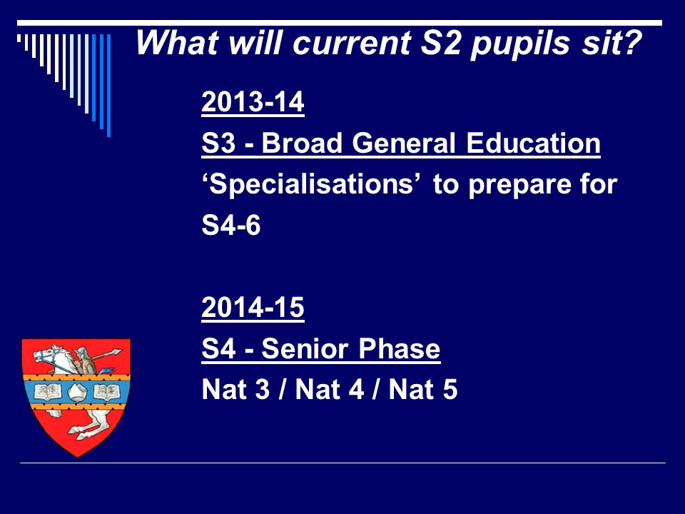 2013-14 S3 - Broad General Education 'Specialisations' to prepare for S4-6 2014-15 S4 - Senior Phase Nat 3 / Nat 4 / Nat 5 What will current S2 pupils sit?