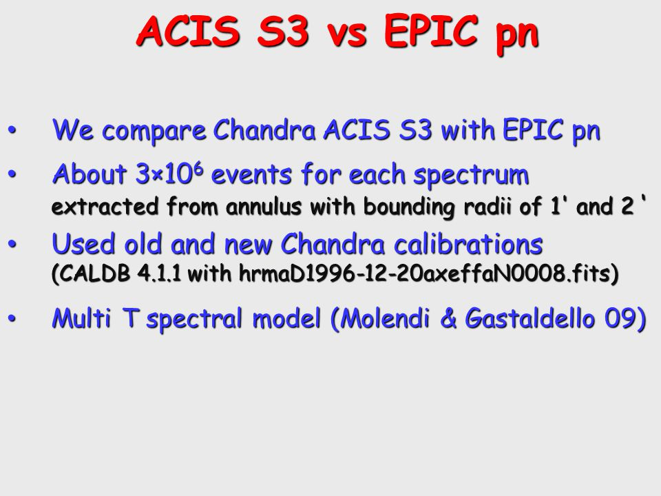 ACIS S3 vs EPIC pn ACIS S3 vs EPIC pn We compare Chandra ACIS S3 with EPIC pn We compare Chandra ACIS S3 with EPIC pn About 3×10 6 events for each spectrum extracted from annulus with bounding radii of 1 and 2 ' About 3×10 6 events for each spectrum extracted from annulus with bounding radii of 1 and 2 ' Used old and new Chandra calibrations (CALDB 4.1.1 with hrmaD1996-12-20axeffaN0008.fits) Used old and new Chandra calibrations (CALDB 4.1.1 with hrmaD1996-12-20axeffaN0008.fits) Multi T spectral model (Molendi & Gastaldello 09) Multi T spectral model (Molendi & Gastaldello 09)