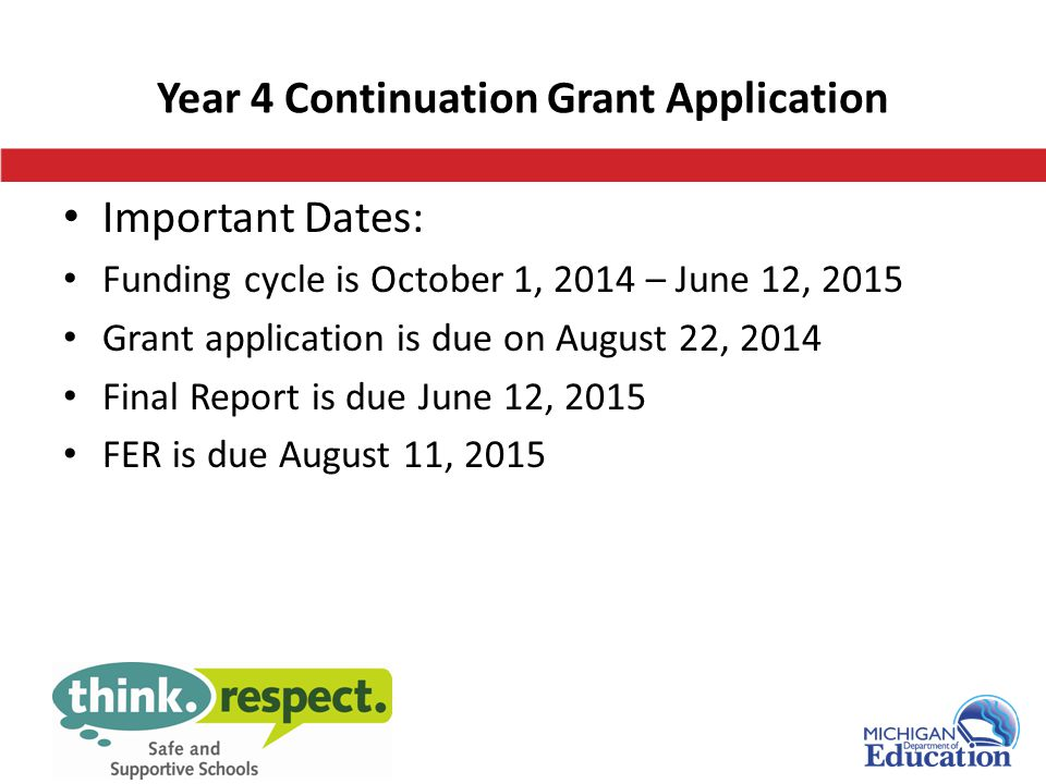 Year 4 Continuation Grant Application Important Dates: Funding cycle is October 1, 2014 – June 12, 2015 Grant application is due on August 22, 2014 Final Report is due June 12, 2015 FER is due August 11, 2015