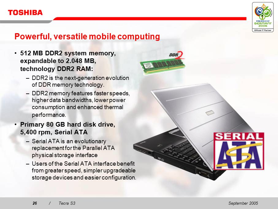 September 200525/Tecra S3 Mobility and performance Displays for large viewing with stunning 3D graphics 15 15 XGA TFT display with 1,024 x 768 and SXGA+ TFT display with 1,400 x 1,050 resolution for large viewing and working area in a thin and stylish design Enjoy the stunning 3D graphics performance of the latest NVIDIA ® GeForce™ 6600 with 128 MB Video RAM supporting PCI Express bus architecture
