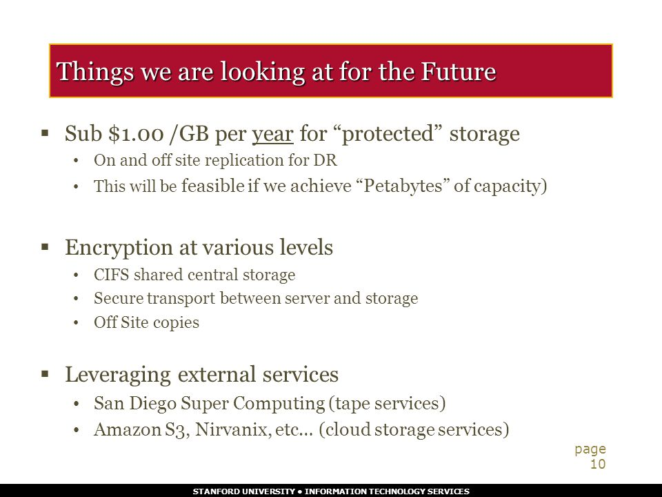 STANFORD UNIVERSITY INFORMATION TECHNOLOGY SERVICES Things we are looking at for the Future  Sub $1.00 /GB per year for protected storage On and off site replication for DR This will be feasible if we achieve Petabytes of capacity)  Encryption at various levels CIFS shared central storage Secure transport between server and storage Off Site copies  Leveraging external services San Diego Super Computing (tape services) Amazon S3, Nirvanix, etc… (cloud storage services) page 10
