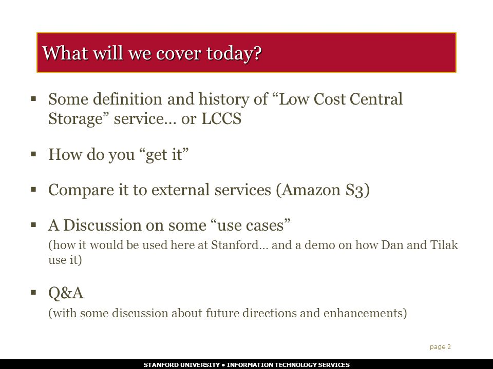 STANFORD UNIVERSITY INFORMATION TECHNOLOGY SERVICES What is LCCS : (where does it fit in the offerings for storage services)  IT Services offers Disk Storage in 3 tiers of Performance and Availability on SAN & NAS Tier 1 is High Performance and availability, designed for mission critical and highly transactional data bases.