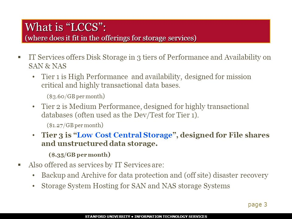 STANFORD UNIVERSITY INFORMATION TECHNOLOGY SERVICES LCCS is available through multiple protocols :  CIFS – Common Internet File Service  Emulates a Windows file server (works with Windows, MAC, UNIX, Linux)  AFS - Andrews File System  1 GB is free to faculty Staff and Students and un-funded research (by request)  Feature enhancements are planned (file drawers, etc…)  iSCSI (available this spring) page 4