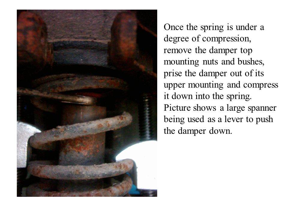 Once the spring is under a degree of compression, remove the damper top mounting nuts and bushes, prise the damper out of its upper mounting and compr