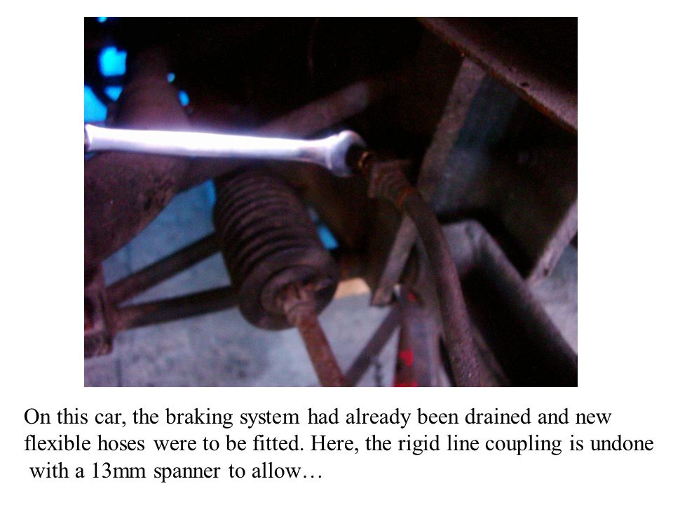 On this car, the braking system had already been drained and new flexible hoses were to be fitted.