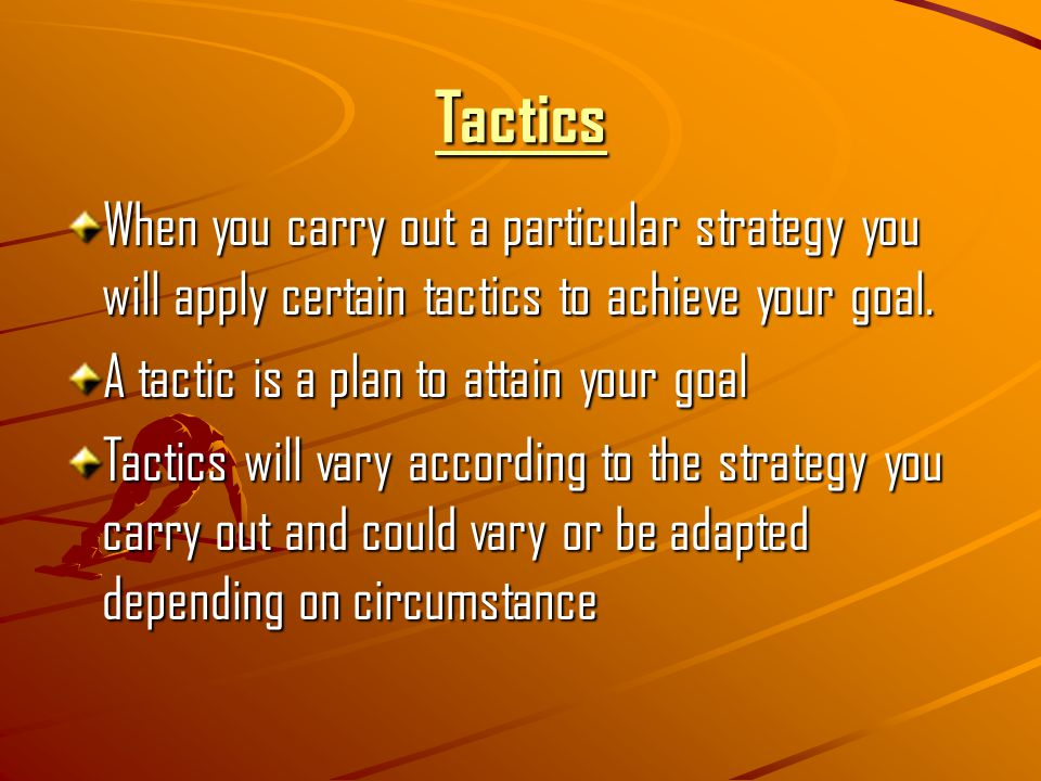 Tactics When you carry out a particular strategy you will apply certain tactics to achieve your goal.