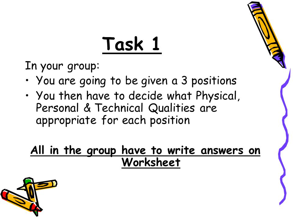 Task 1 In your group: You are going to be given a 3 positions You then have to decide what Physical, Personal & Technical Qualities are appropriate for each position All in the group have to write answers on Worksheet