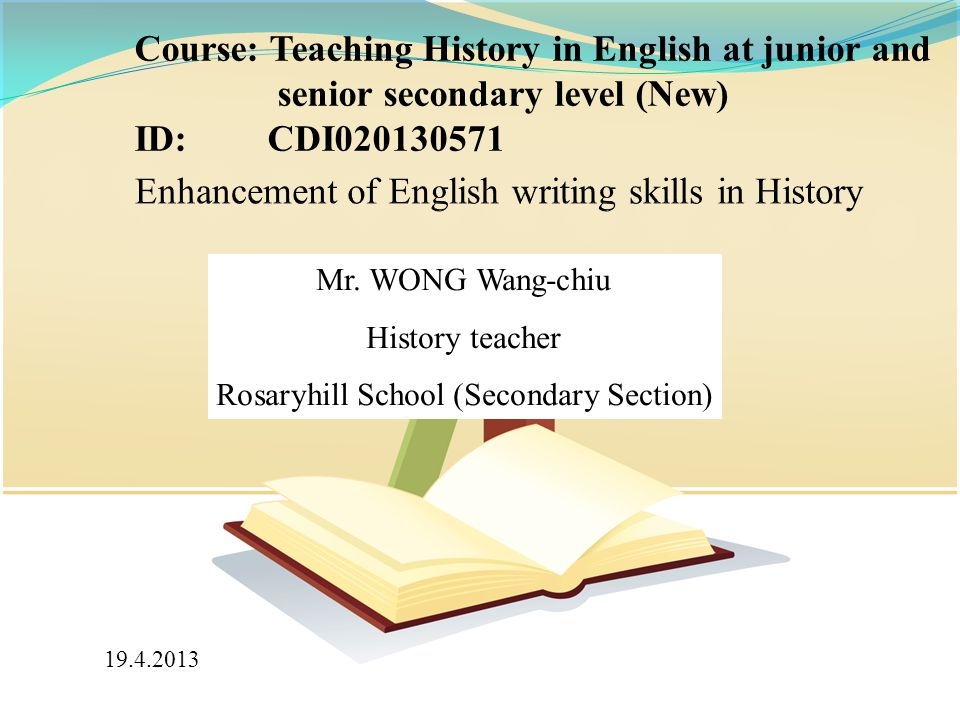 Mr. WONG Wang-chiu History teacher Rosaryhill School (Secondary Section) Course: Teaching History in English at junior and senior secondary level (New