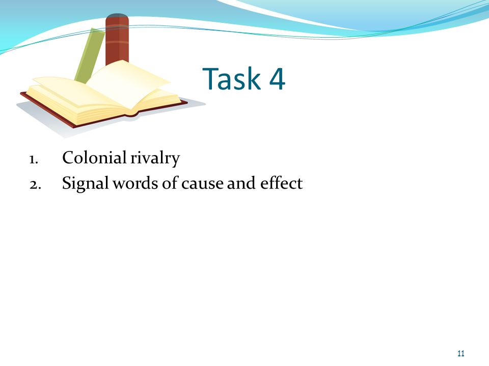 Task 4 1. Colonial rivalry 2. Signal words of cause and effect 11