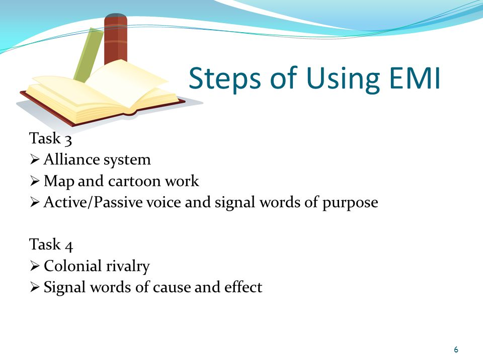 Steps of Using EMI Task 3  Alliance system  Map and cartoon work  Active/Passive voice and signal words of purpose Task 4  Colonial rivalry  Signal words of cause and effect 6