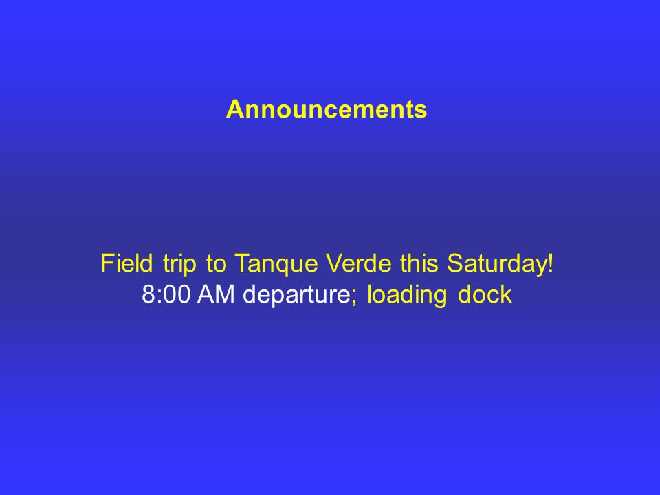 Announcements Field trip to Tanque Verde this Saturday! 8:00 AM departure; loading dock