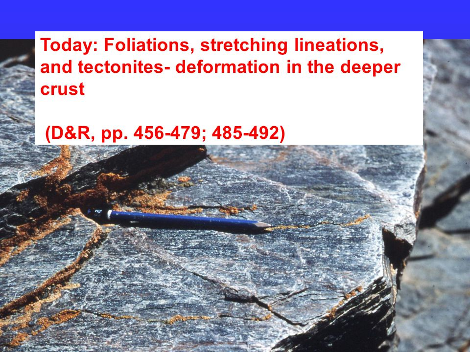 Today: Foliations, stretching lineations, and tectonites- deformation in the deeper crust (D&R, pp.