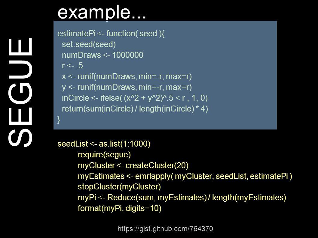 SEGUE example... estimatePi <- function( seed ){ set.seed(seed) numDraws <- 1000000 r <-.5 x <- runif(numDraws, min=-r, max=r) y <- runif(numDraws, mi