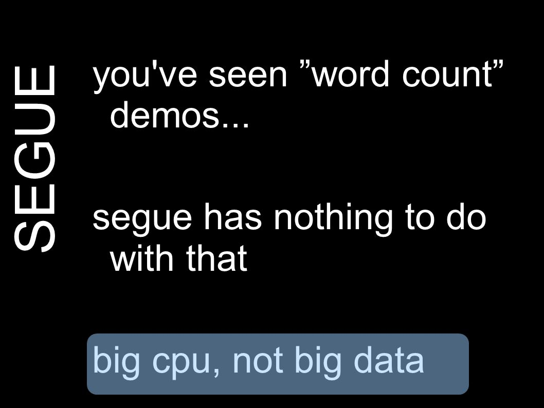 SEGUE you ve seen word count demos... segue has nothing to do with that big cpu, not big data